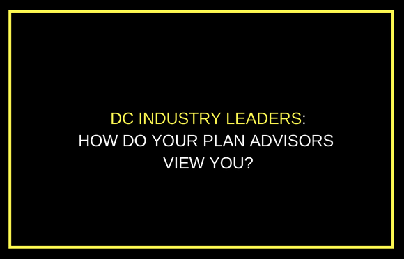 DC Industry Leaders: How Do Your Plan Advisors View You?