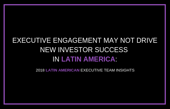 Executive Engagement May Not Drive New Investor Success in Latin America