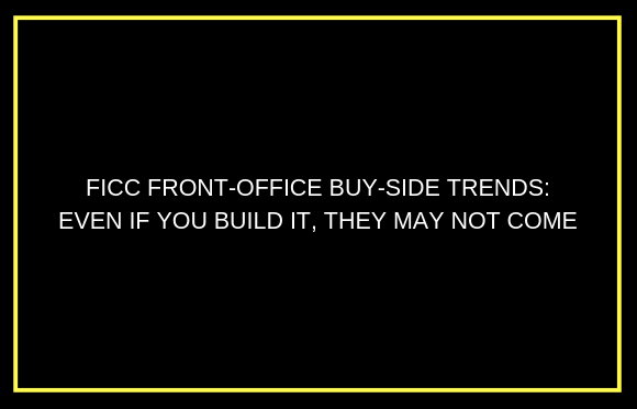 FICC Front-Office Buy-Side Trends: Even If You Build It, They May Not Come